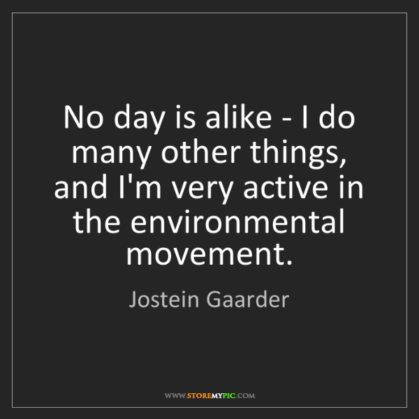 Jostein Gaarder: No day is alike - I do many other things, and I'm very...