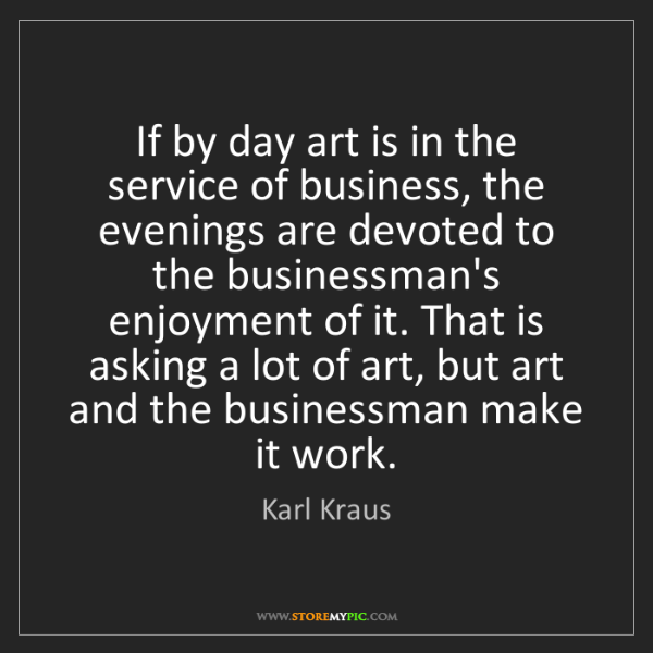 Karl Kraus: If by day art is in the service of business, the evenings...