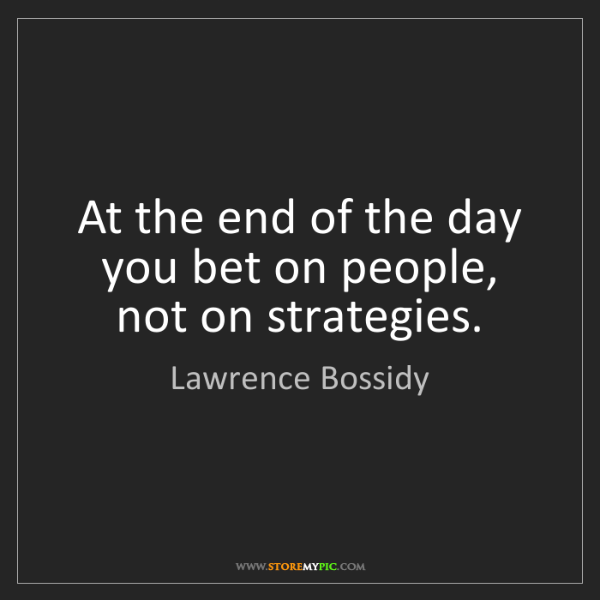 Lawrence Bossidy: At the end of the day you bet on people, not on strategies.