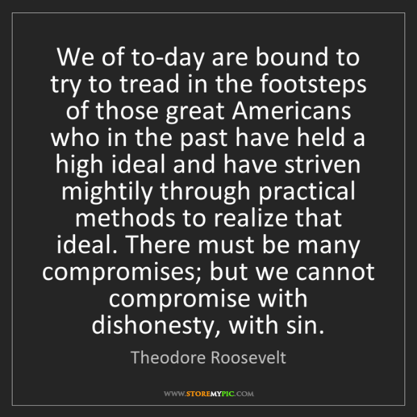 Theodore Roosevelt: We of to-day are bound to try to tread in the footsteps...