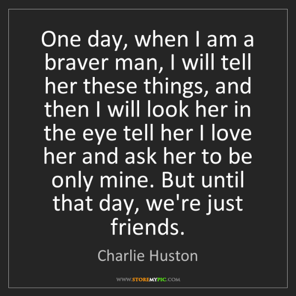 Charlie Huston: One day, when I am a braver man, I will tell her these...