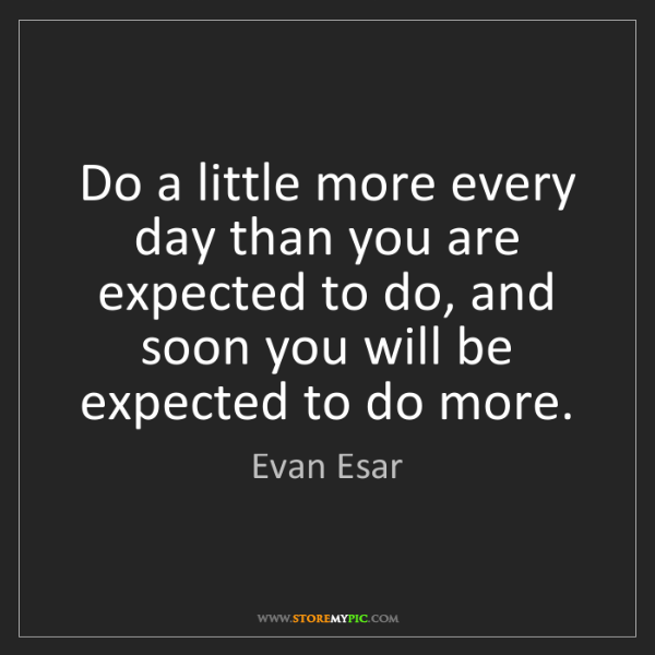Evan Esar: Do a little more every day than you are expected to do,...