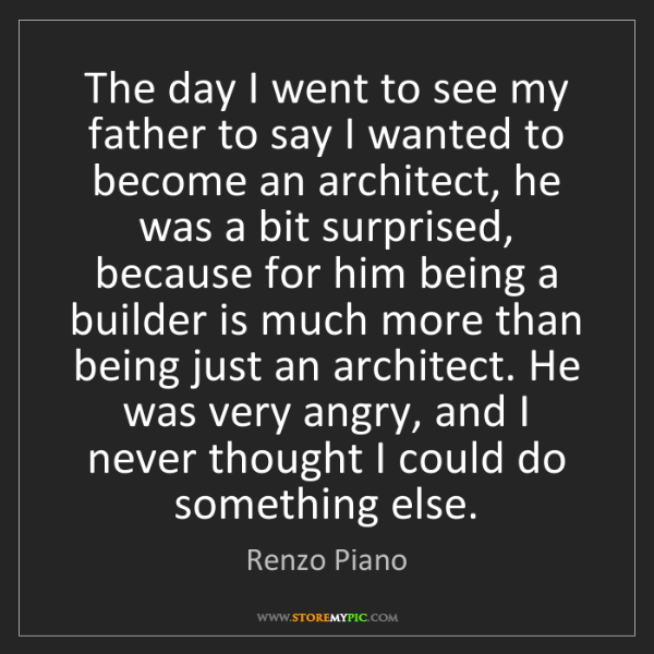 Renzo Piano: The day I went to see my father to say I wanted to become...