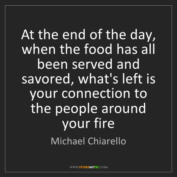 Michael Chiarello: At the end of the day, when the food has all been served...