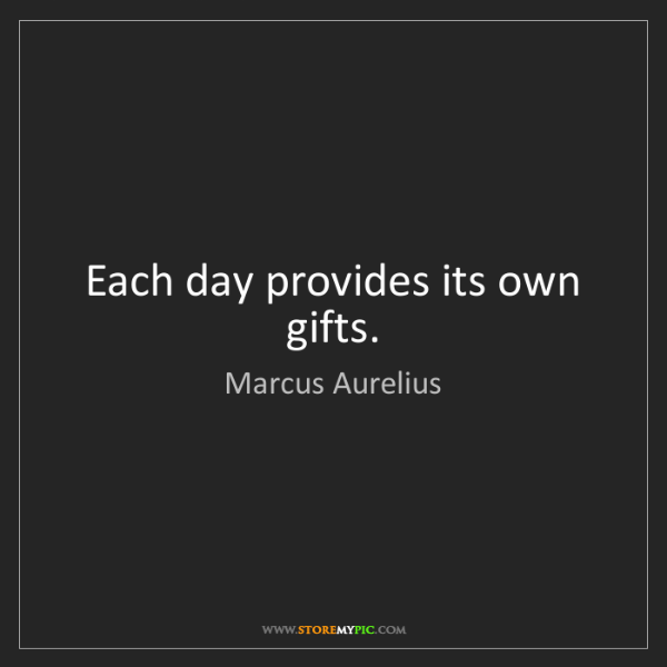 Marcus Aurelius: Each day provides its own gifts.
