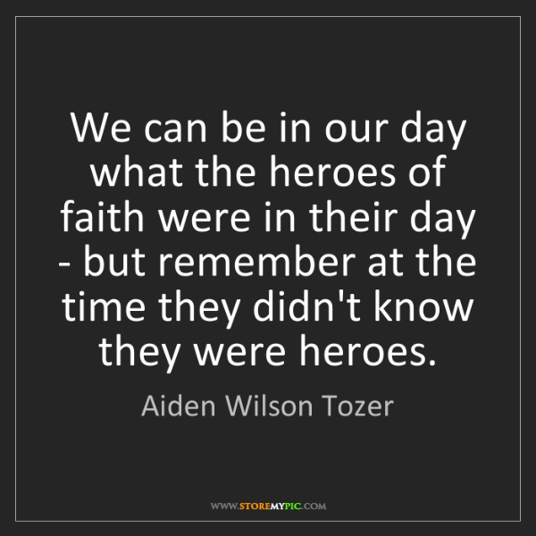 Aiden Wilson Tozer: We can be in our day what the heroes of faith were in...