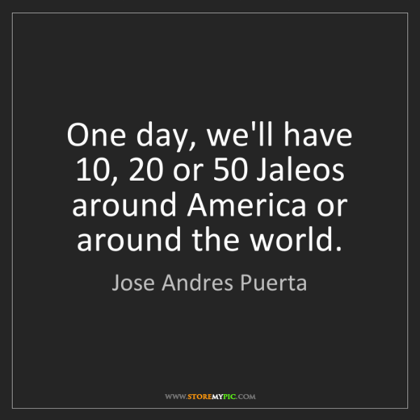 Jose Andres Puerta: One day, we'll have 10, 20 or 50 Jaleos around America...