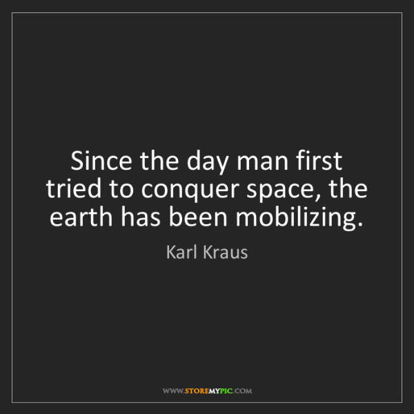 Karl Kraus: Since the day man first tried to conquer space, the earth...