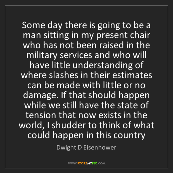 Dwight D Eisenhower: Some day there is going to be a man sitting in my present...