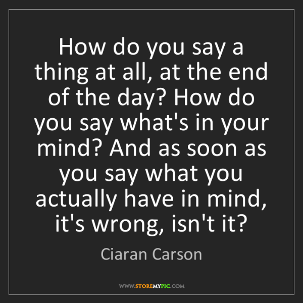 Ciaran Carson: How do you say a thing at all, at the end of the day?...