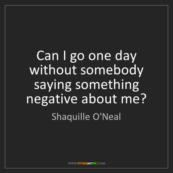 Shaquille O'Neal: Can I go one day without somebody saying something negative...
