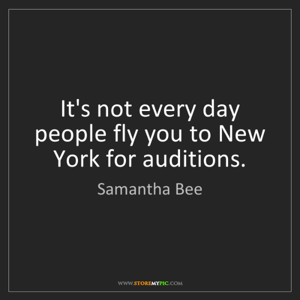 Samantha Bee: It's not every day people fly you to New York for auditions.