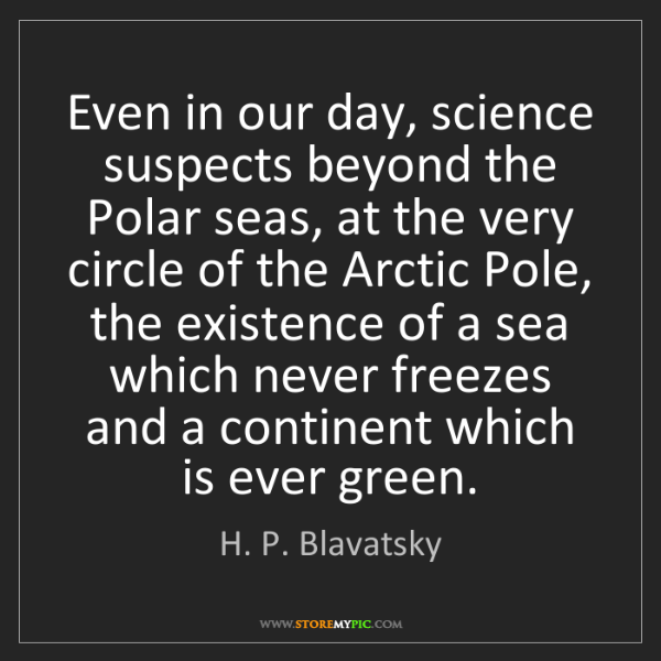 H. P. Blavatsky: Even in our day, science suspects beyond the Polar seas,...