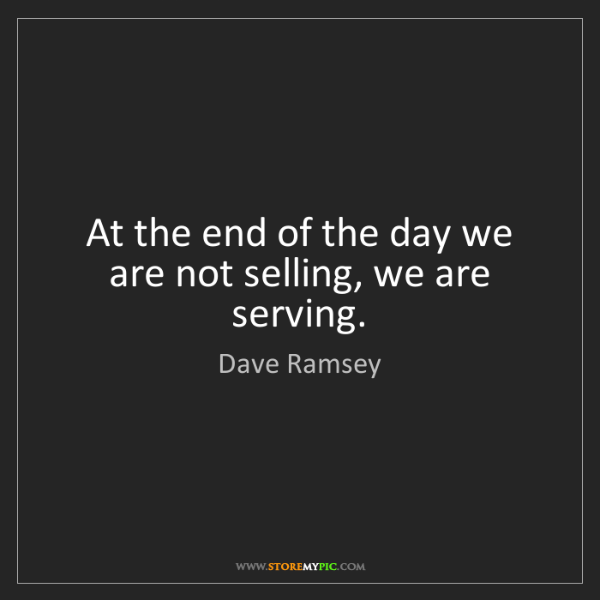 Dave Ramsey: At the end of the day we are not selling, we are serving.
