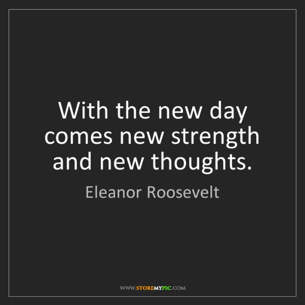 Eleanor Roosevelt: With the new day comes new strength and new thoughts.