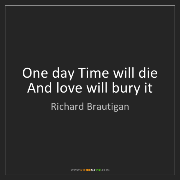 Richard Brautigan: One day Time will die And love will bury it