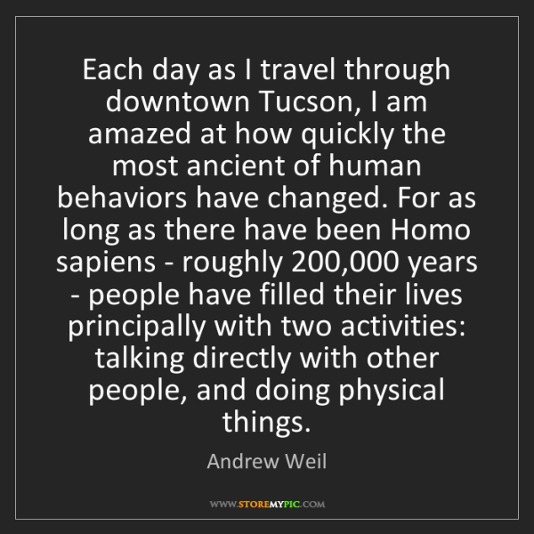 Andrew Weil: Each day as I travel through downtown Tucson, I am amazed...