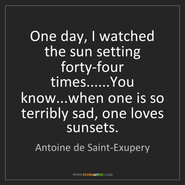 Antoine de Saint-Exupery: One day, I watched the sun setting forty-four times......You...