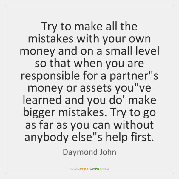 Try to make all the mistakes with your own money and on ...