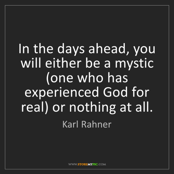 Karl Rahner: In the days ahead, you will either be a mystic (one who...