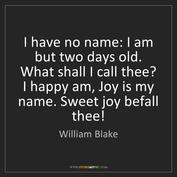William Blake: I have no name: I am but two days old. What shall I call...