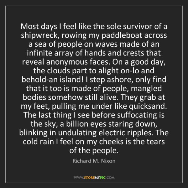Richard M. Nixon: Most days I feel like the sole survivor of a shipwreck,...
