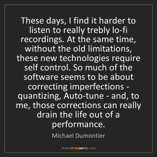 Michael Dumontier: These days, I find it harder to listen to really trebly...