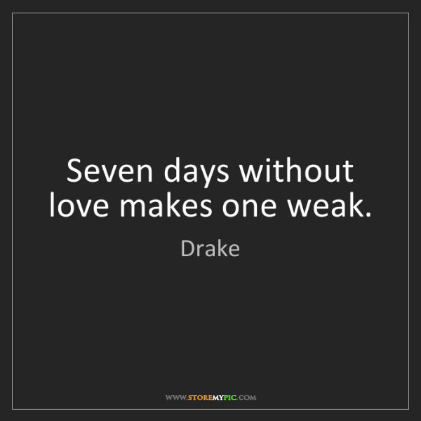 Drake: Seven days without love makes one weak.