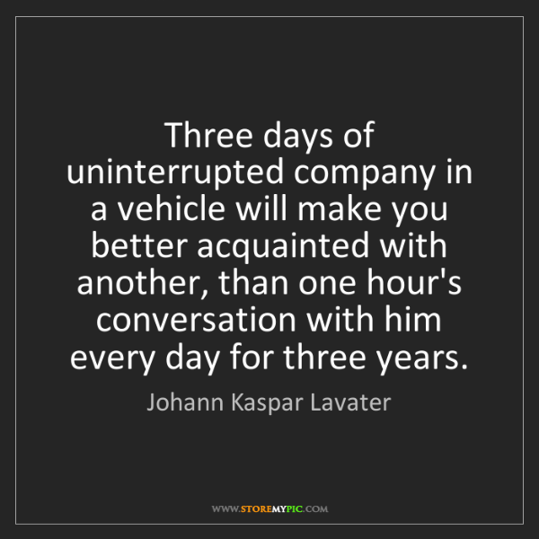 Johann Kaspar Lavater: Three days of uninterrupted company in a vehicle will...