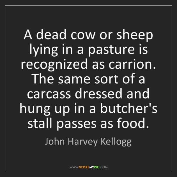 John Harvey Kellogg: A dead cow or sheep lying in a pasture is recognized...