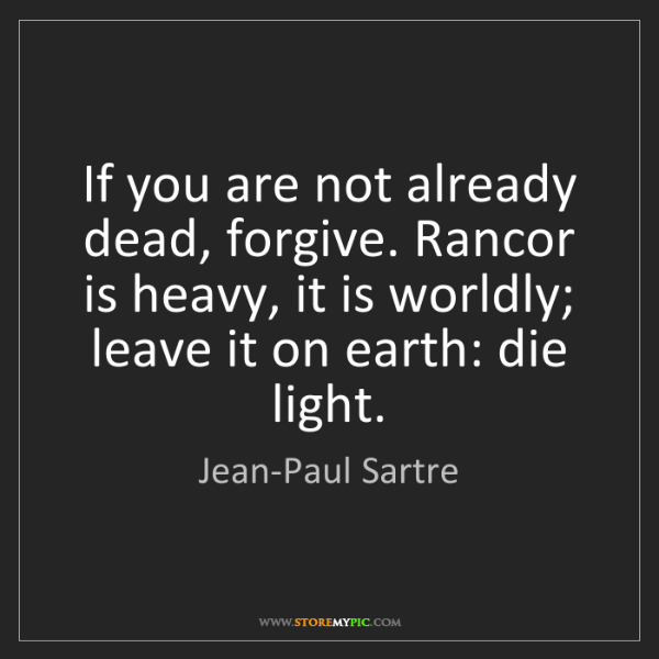 Jean-Paul Sartre: If you are not already dead, forgive. Rancor is heavy,...