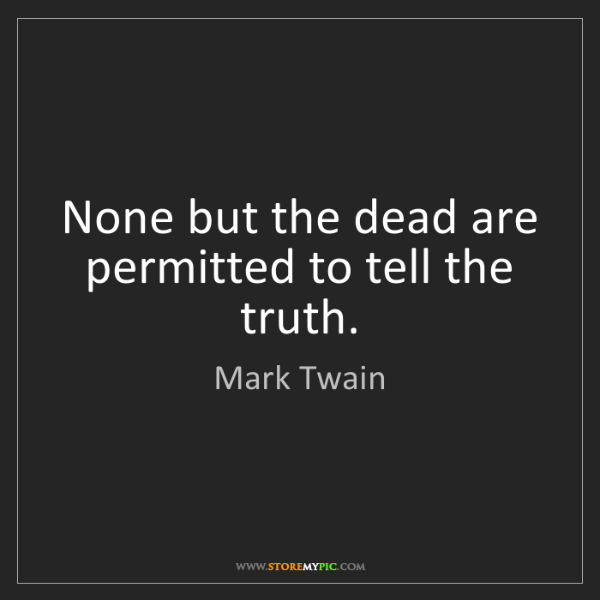 Mark Twain: None but the dead are permitted to tell the truth.