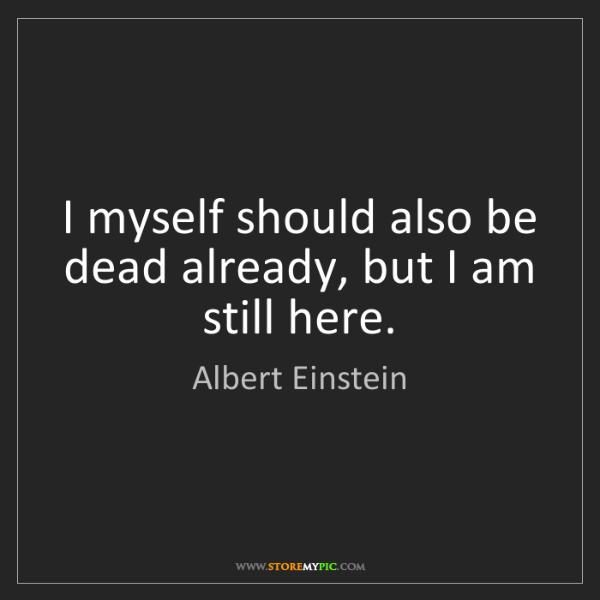 Albert Einstein: I myself should also be dead already, but I am still...