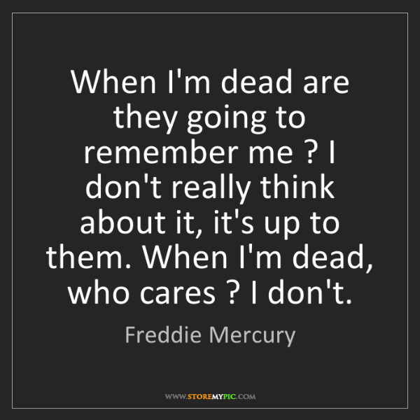 Freddie Mercury: When I'm dead are they going to remember me ? I don't...