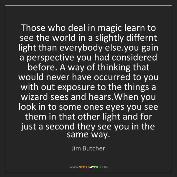 Jim Butcher: Those who deal in magic learn to see the world in a slightly...