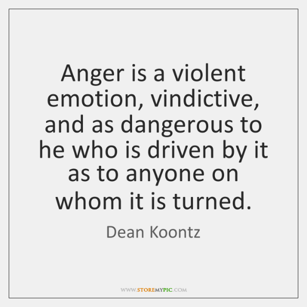 Anger is a violent emotion, vindictive, and as dangerous to he who ...