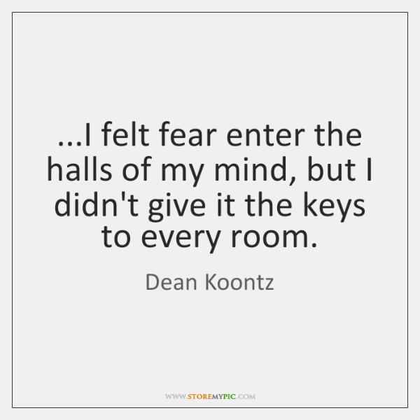 ...I felt fear enter the halls of my mind, but I didn't ...
