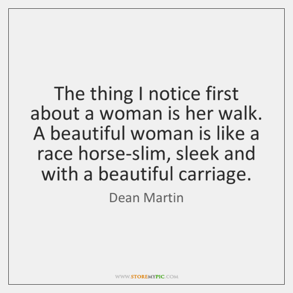 The thing I notice first about a woman is her walk. A ...