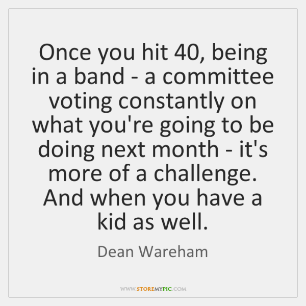 Once you hit 40, being in a band - a committee voting constantly ...