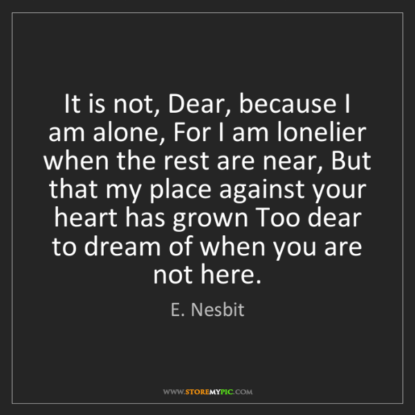 E. Nesbit: It is not, Dear, because I am alone, For I am lonelier...