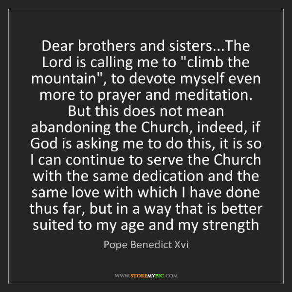 Pope Benedict Xvi: Dear brothers and sisters...The Lord is calling me to...