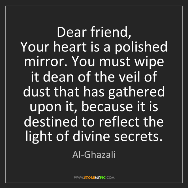 Al-Ghazali: Dear friend,  Your heart is a polished mirror. You must...