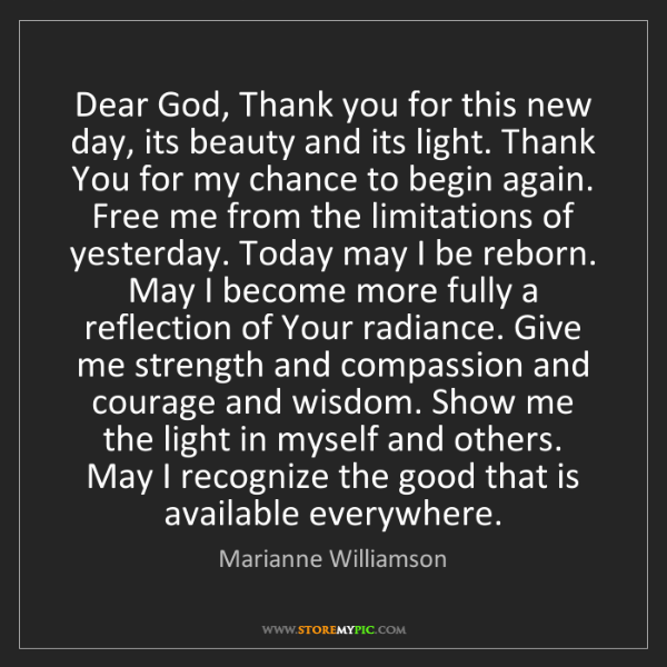 Marianne Williamson: Dear God, Thank you for this new day, its beauty and...