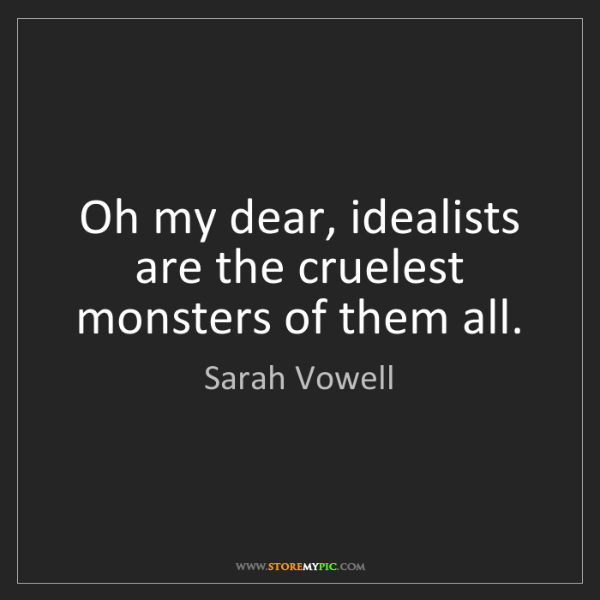 Sarah Vowell: Oh my dear, idealists are the cruelest monsters of them...