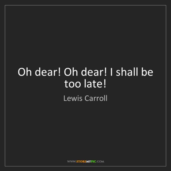 Lewis Carroll: Oh dear! Oh dear! I shall be too late!