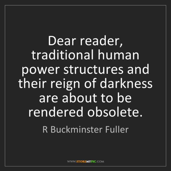 R Buckminster Fuller: Dear reader, traditional human power structures and their...