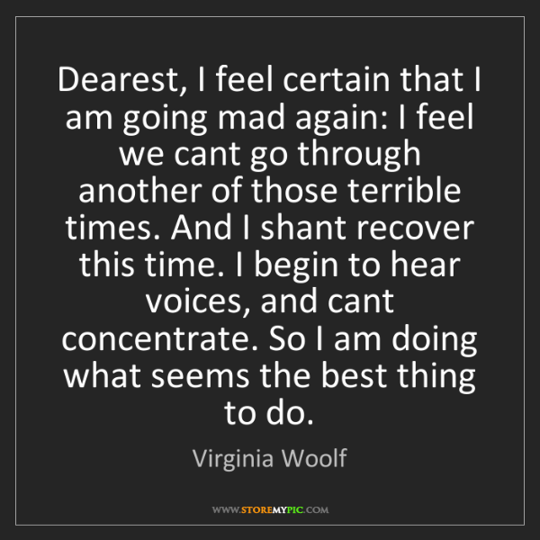 Virginia Woolf: Dearest, I feel certain that I am going mad again: I...