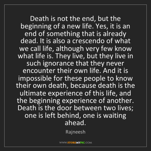 Rajneesh: Death is not the end, but the beginning of a new life....