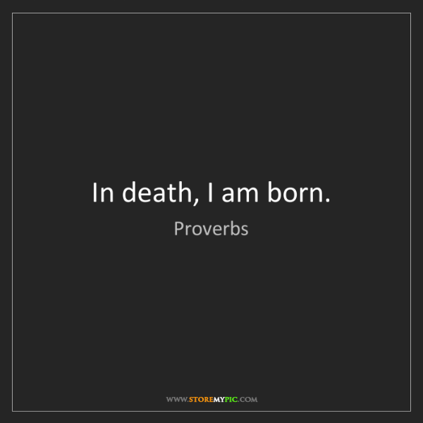 Proverbs: In death, I am born.