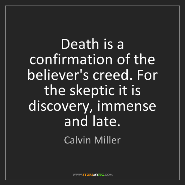 Calvin Miller: Death is a confirmation of the believer's creed. For...